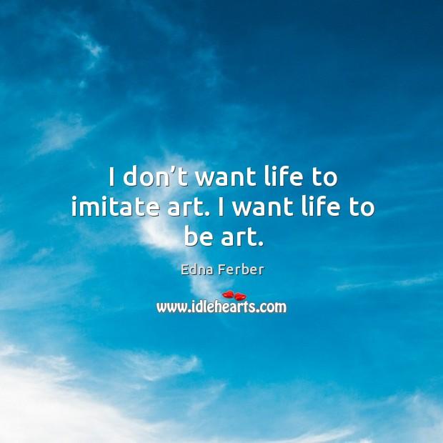 I don't want life to imitate art. I want life to be art. Image