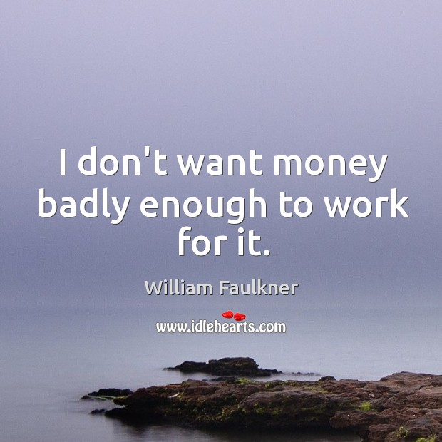 I don't want money badly enough to work for it. Image