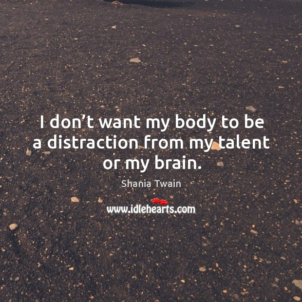 I don't want my body to be a distraction from my talent or my brain. Image