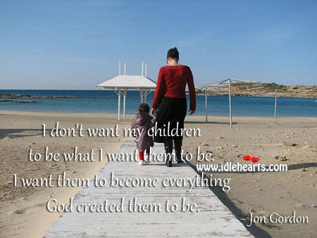 I don't want my children to be what I want them to be. Jon Gordon Picture Quote