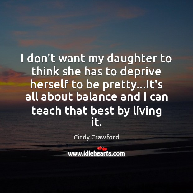 I don't want my daughter to think she has to deprive herself Cindy Crawford Picture Quote