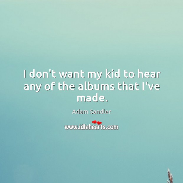 Image, I don't want my kid to hear any of the albums that I've made.