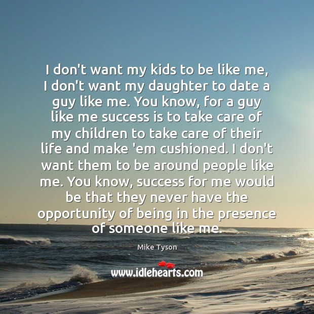 I don't want my kids to be like me, I don't want Mike Tyson Picture Quote