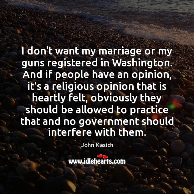 I don't want my marriage or my guns registered in Washington. And John Kasich Picture Quote