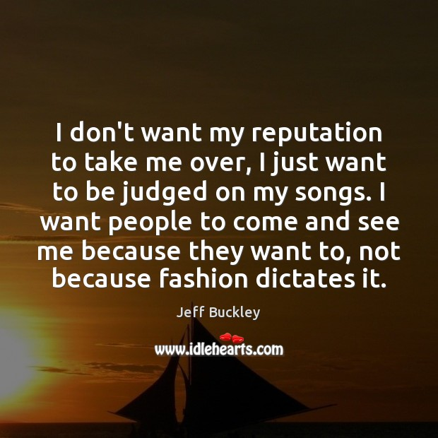 Jeff Buckley Picture Quote image saying: I don't want my reputation to take me over, I just want