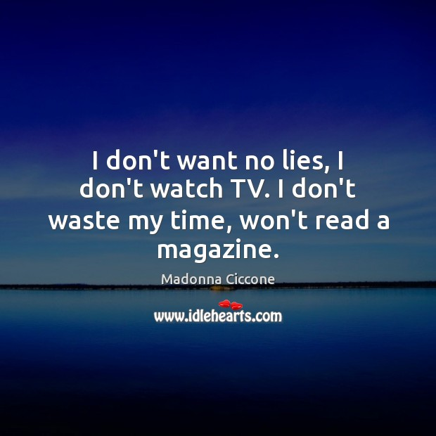 Image, I don't want no lies, I don't watch TV. I don't waste my time, won't read a magazine.