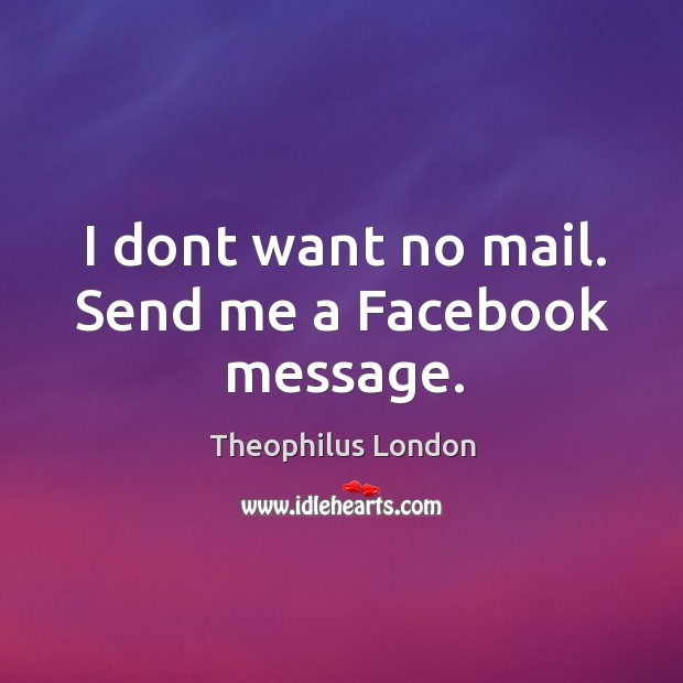 I dont want no mail. Send me a Facebook message. Image