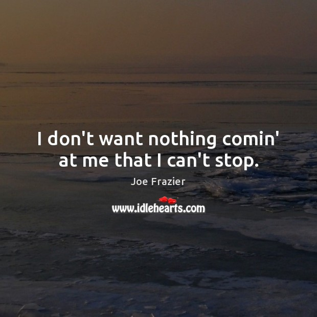 I don't want nothing comin' at me that I can't stop. Joe Frazier Picture Quote