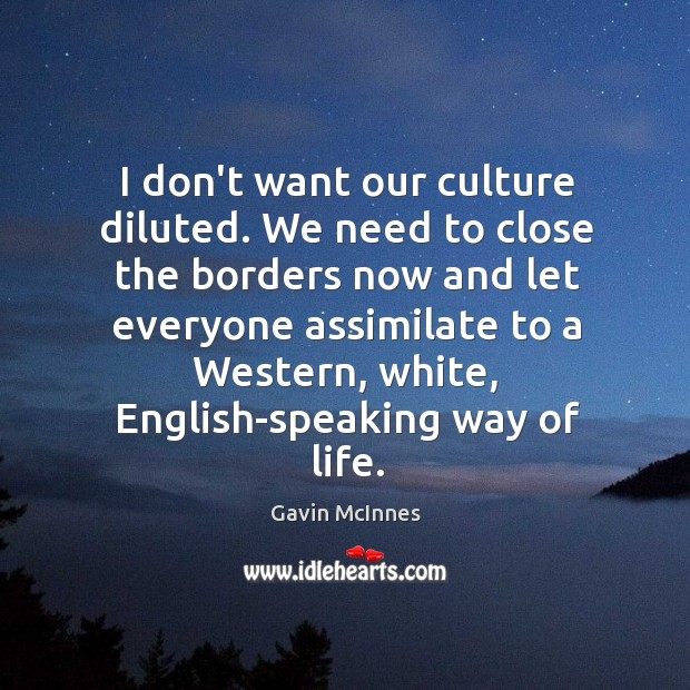 Image, I don't want our culture diluted. We need to close the borders