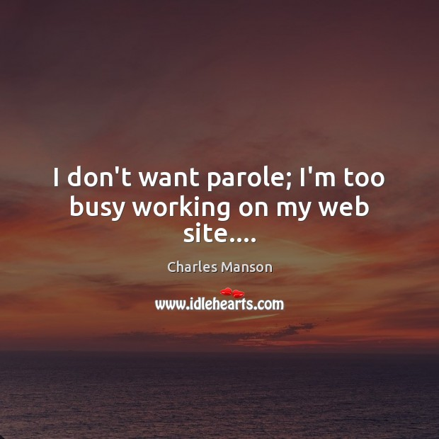 I don't want parole; I'm too busy working on my web site…. Charles Manson Picture Quote