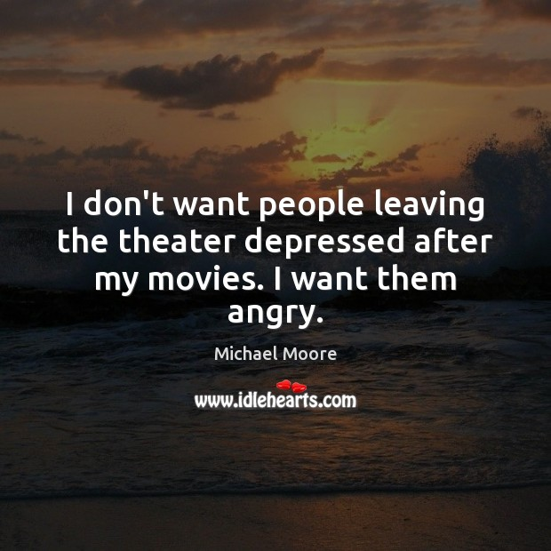 I don't want people leaving the theater depressed after my movies. I want them angry. Image