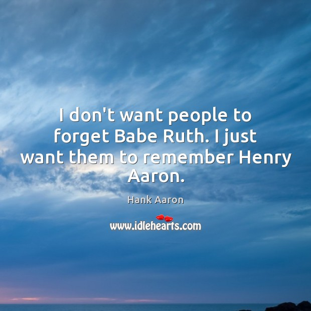 Image, I don't want people to forget Babe Ruth. I just want them to remember Henry Aaron.