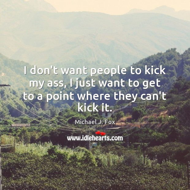 I don't want people to kick my ass, I just want to Michael J. Fox Picture Quote