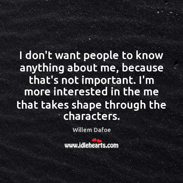 I don't want people to know anything about me, because that's not Willem Dafoe Picture Quote