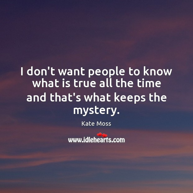 I don't want people to know what is true all the time and that's what keeps the mystery. Kate Moss Picture Quote