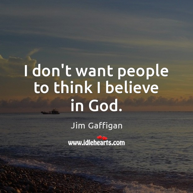 I don't want people to think I believe in God. Believe in God Quotes Image