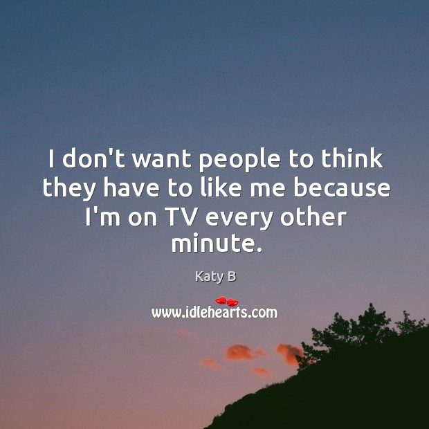 I don't want people to think they have to like me because I'm on TV every other minute. Image