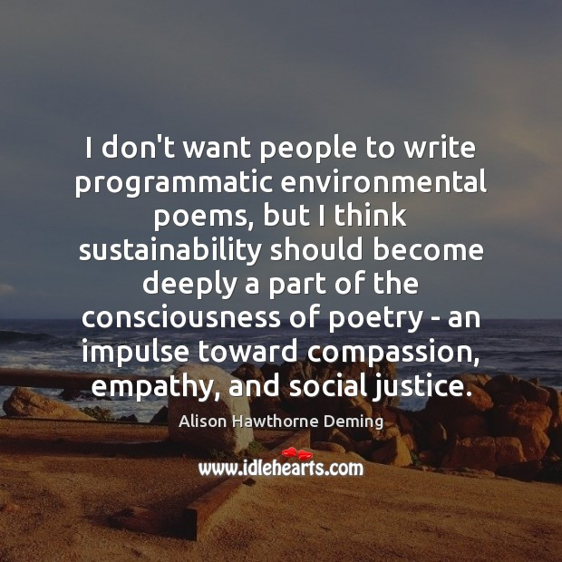 I don't want people to write programmatic environmental poems, but I think Alison Hawthorne Deming Picture Quote