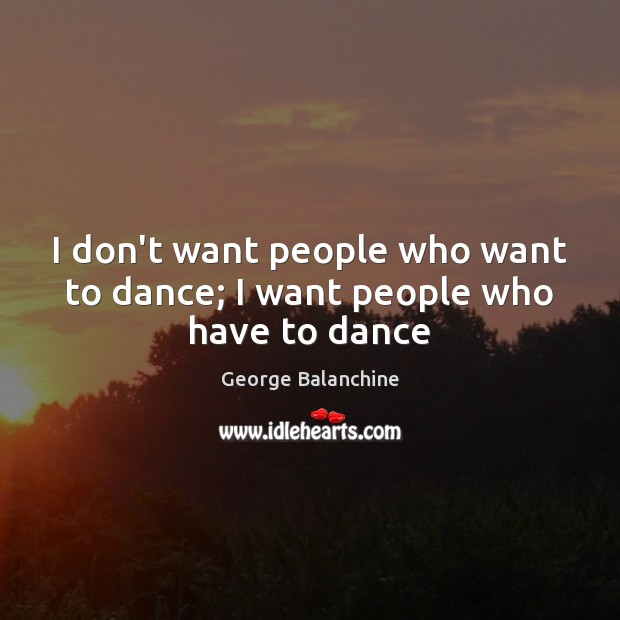 Image, I don't want people who want to dance; I want people who have to dance