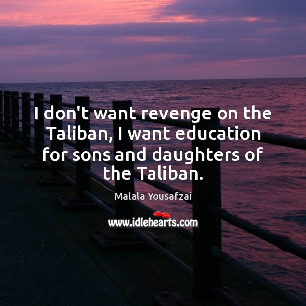 I don't want revenge on the Taliban, I want education for sons Malala Yousafzai Picture Quote