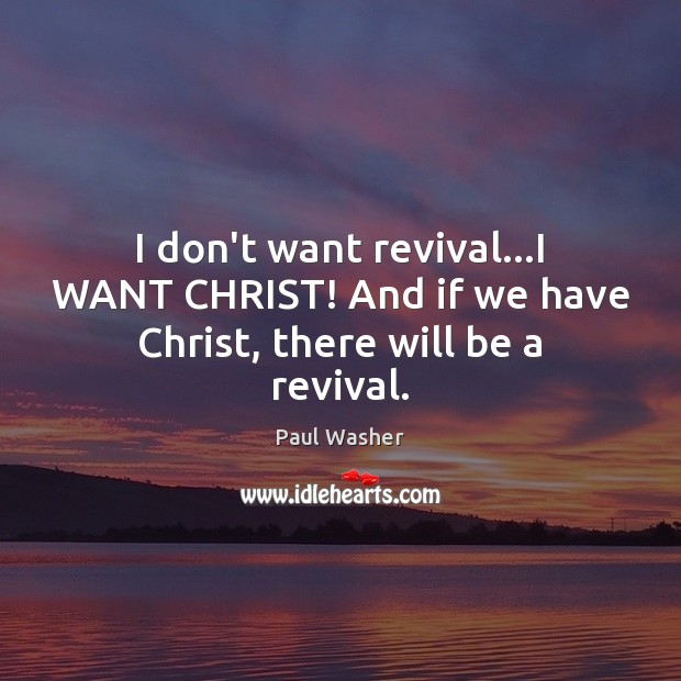 I don't want revival…I WANT CHRIST! And if we have Christ, there will be a revival. Paul Washer Picture Quote