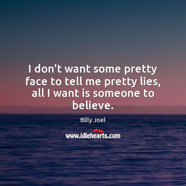 I don't want some pretty face to tell me pretty lies, all I want is someone to believe. Image