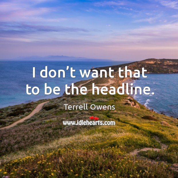 I don't want that to be the headline. Terrell Owens Picture Quote