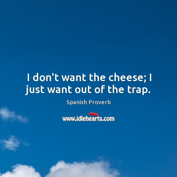 I don't want the cheese; I just want out of the trap. Spanish Proverbs Image