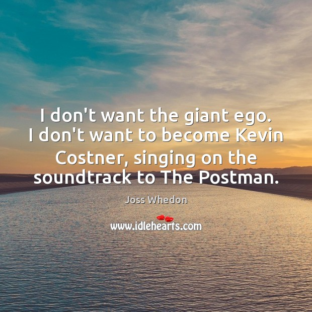 I don't want the giant ego. I don't want to become Kevin Joss Whedon Picture Quote