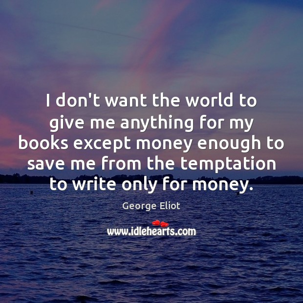 I don't want the world to give me anything for my books George Eliot Picture Quote