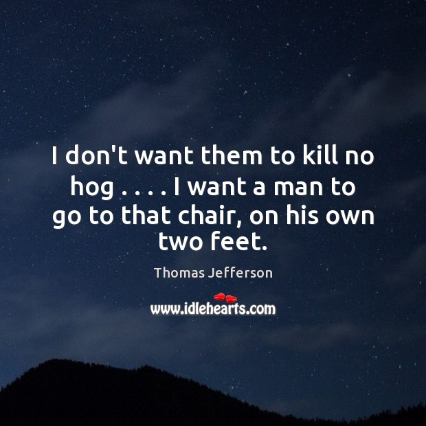 I don't want them to kill no hog . . . . I want a man Thomas Jefferson Picture Quote
