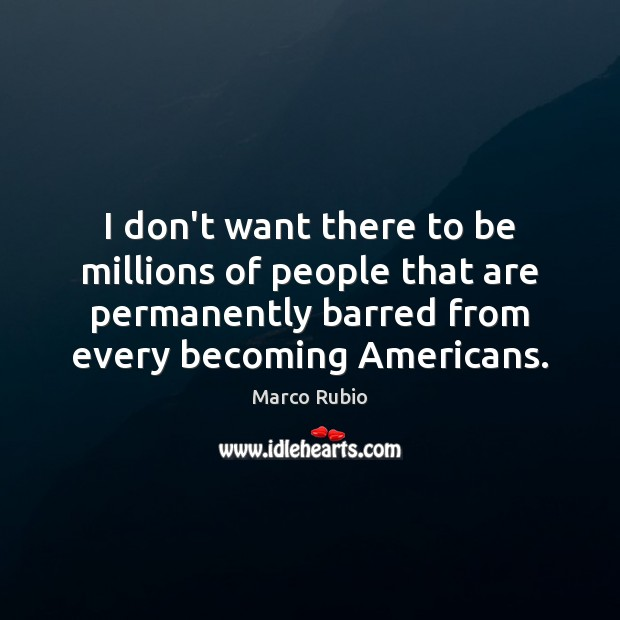 I don't want there to be millions of people that are permanently Image