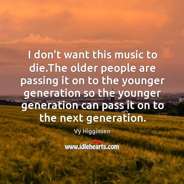 I don't want this music to die.The older people are passing Image