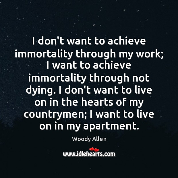 I don't want to achieve immortality through my work; I want to Image