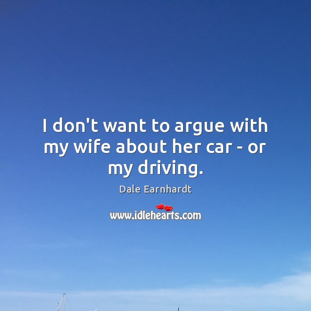 I don't want to argue with my wife about her car – or my driving. Dale Earnhardt Picture Quote