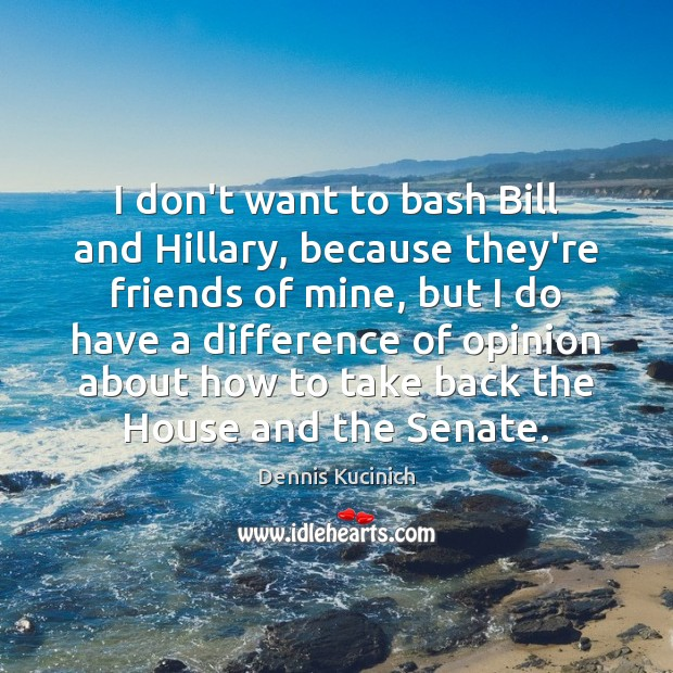 I don't want to bash Bill and Hillary, because they're friends of Dennis Kucinich Picture Quote