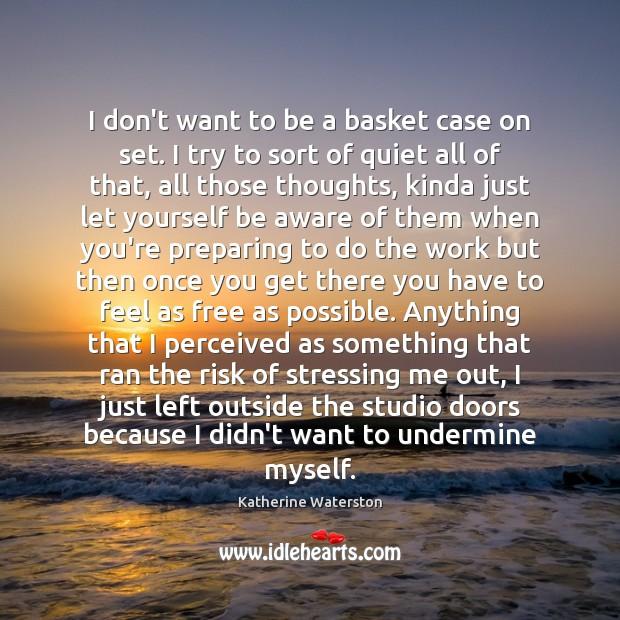 I don't want to be a basket case on set. I try Image