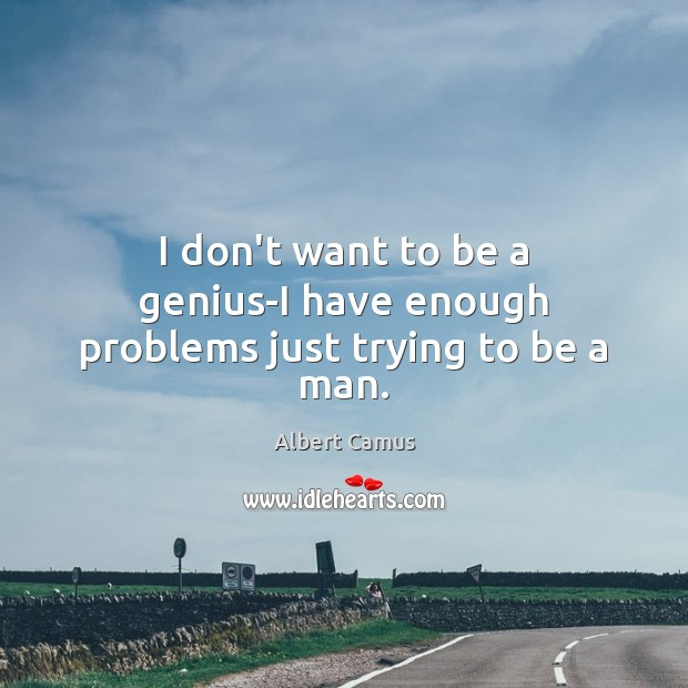 I don't want to be a genius-I have enough problems just trying to be a man. Image