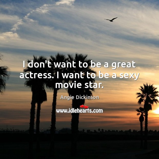 Image, I don't want to be a great actress. I want to be a sexy movie star.