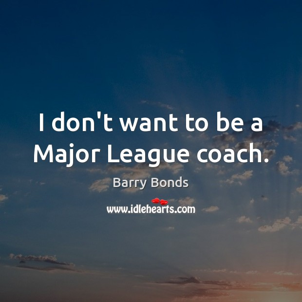 I don't want to be a Major League coach. Barry Bonds Picture Quote