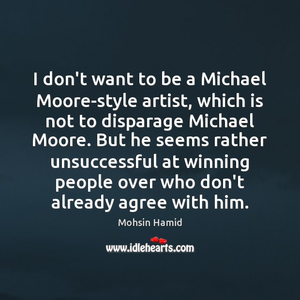 I don't want to be a Michael Moore-style artist, which is not Mohsin Hamid Picture Quote