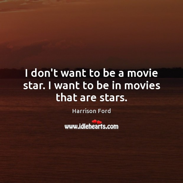 Image, I don't want to be a movie star. I want to be in movies that are stars.
