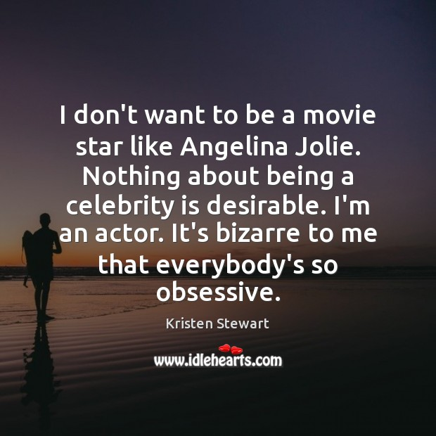 I don't want to be a movie star like Angelina Jolie. Nothing Kristen Stewart Picture Quote