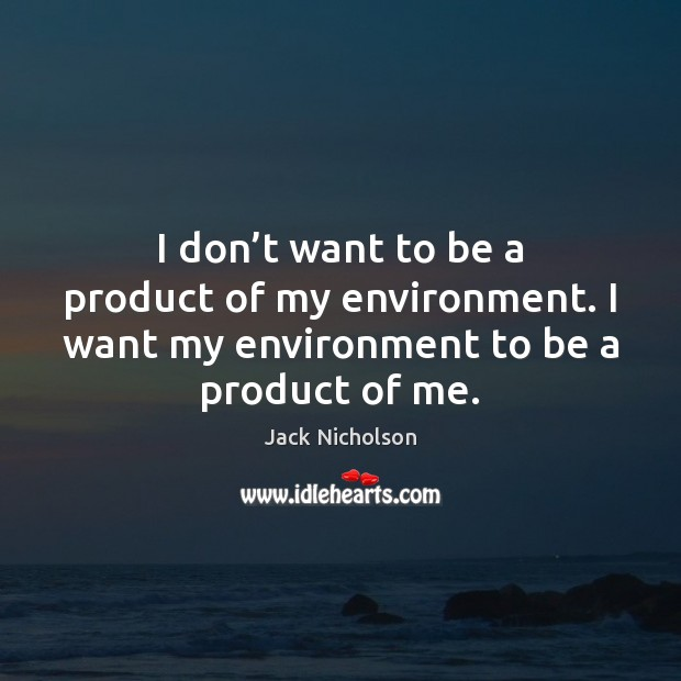 I don't want to be a product of my environment. I Jack Nicholson Picture Quote