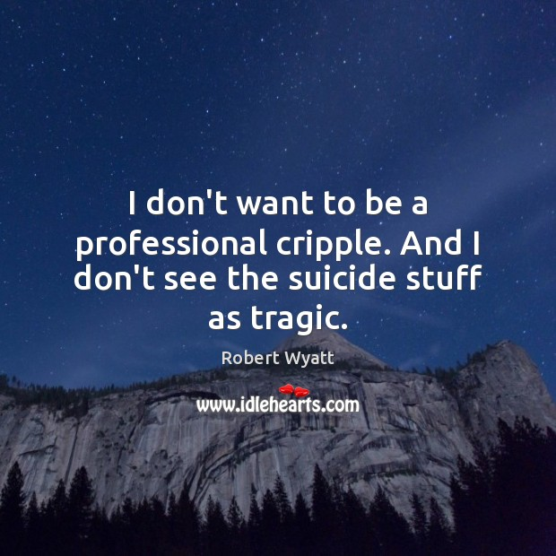 I don't want to be a professional cripple. And I don't see the suicide stuff as tragic. Robert Wyatt Picture Quote