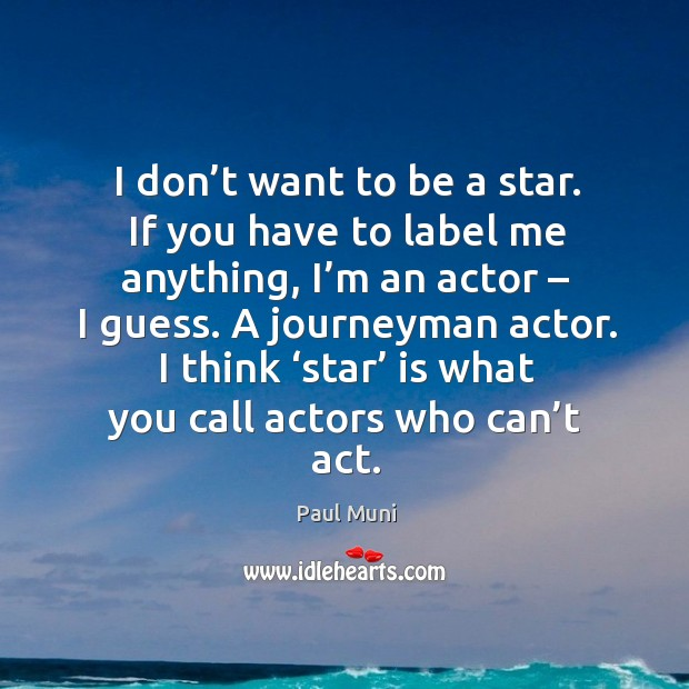 I don't want to be a star. If you have to label me anything, I'm an actor – I guess. Image