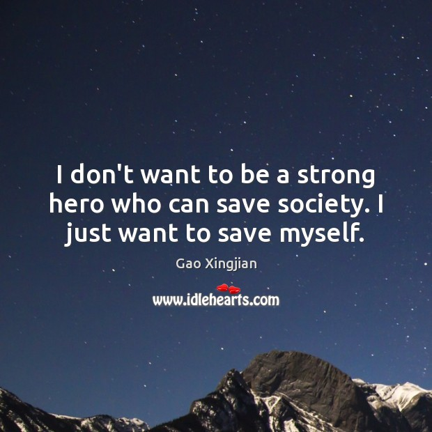 I don't want to be a strong hero who can save society. I just want to save myself. Gao Xingjian Picture Quote
