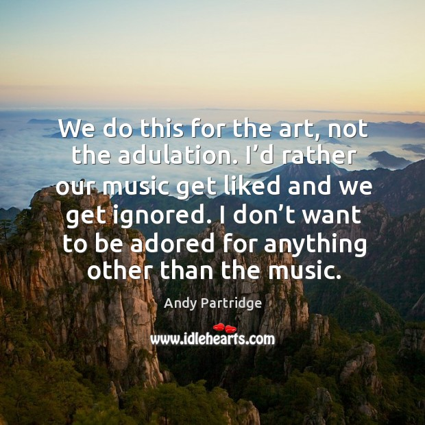 I don't want to be adored for anything other than the music. Andy Partridge Picture Quote