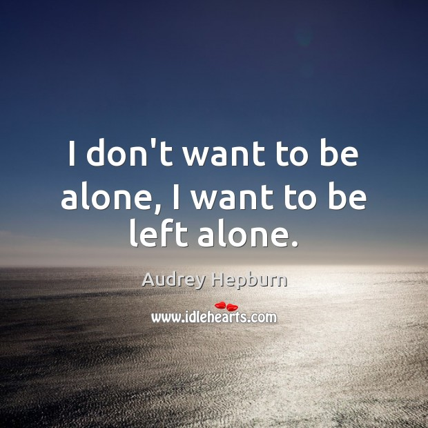 Image, I don't want to be alone, I want to be left alone.