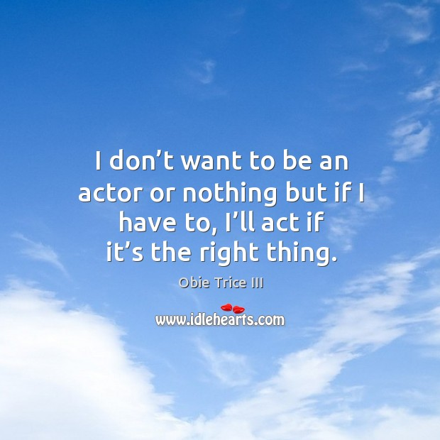 I don't want to be an actor or nothing but if I have to, I'll act if it's the right thing. Image